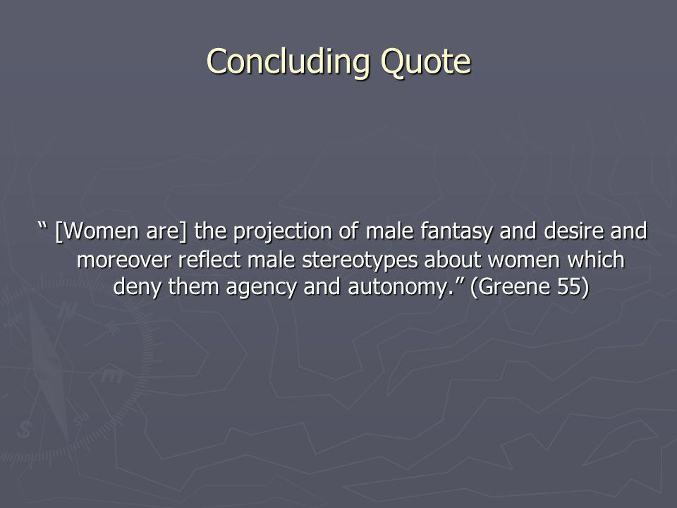Concluding Quote [Women are] the projection of male fantasy and desire and moreover reflect male stereotypes about women which deny them agency and autonomy.