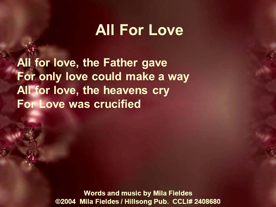 All For Love All for love, the Father gave For only love could make a way All for love, the heavens cry For Love was crucified Words and music by Mila Fieldes ©2004 Mila Fieldes / Hillsong Pub.