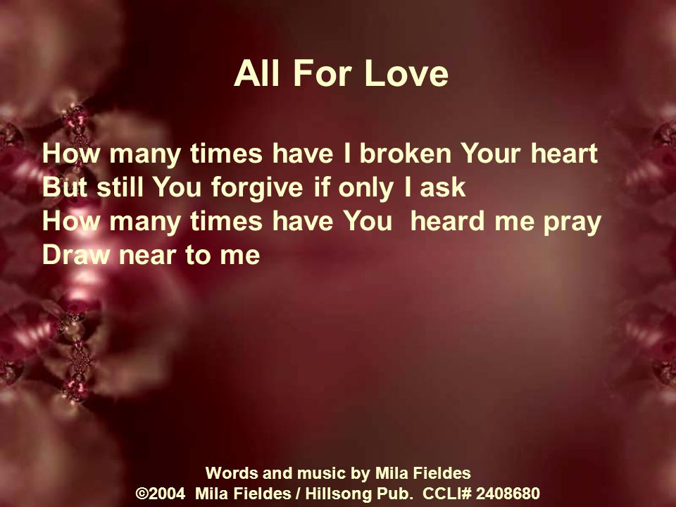 All For Love How many times have I broken Your heart But still You forgive if only I ask How many times have You heard me pray Draw near to me Words and music by Mila Fieldes ©2004 Mila Fieldes / Hillsong Pub.