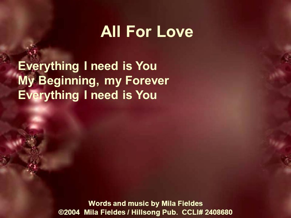 All For Love Everything I need is You My Beginning, my Forever Everything I need is You Words and music by Mila Fieldes ©2004 Mila Fieldes / Hillsong Pub.