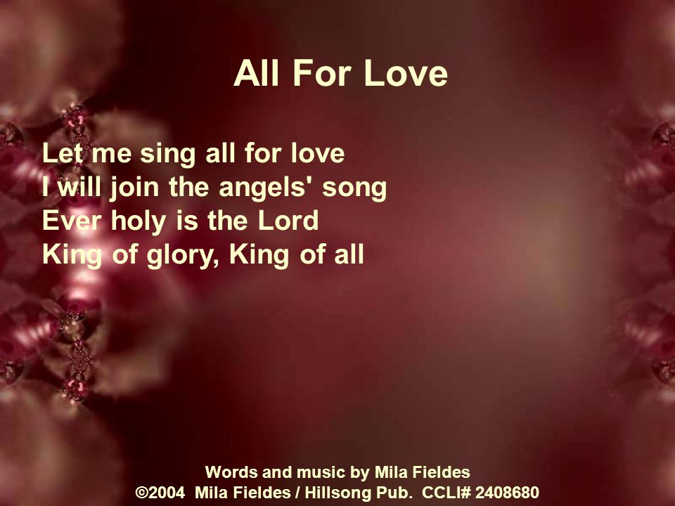 All For Love Let me sing all for love I will join the angels song Ever holy is the Lord King of glory, King of all Words and music by Mila Fieldes ©2004 Mila Fieldes / Hillsong Pub.