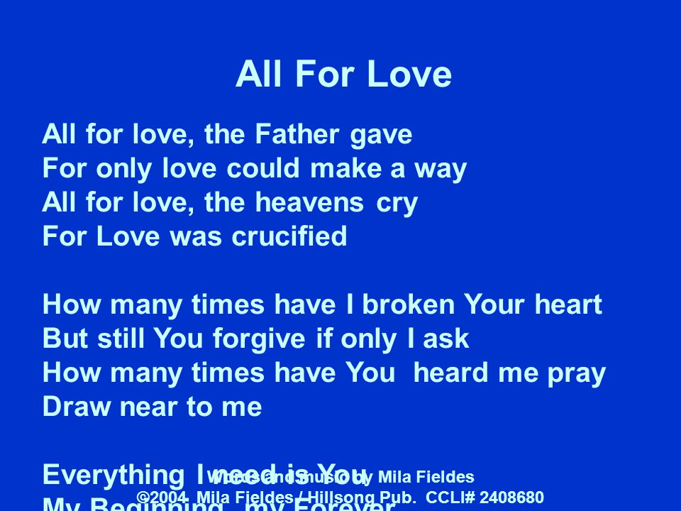 All For Love All for love, the Father gave For only love could make a way All for love, the heavens cry For Love was crucified How many times have I b