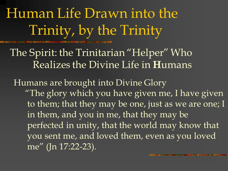 The Spirit: the Trinitarian Helper Who Realizes the Divine Life in H umans Humans are brought into Divine Glory The glory which you have given me, I have given to them; that they may be one, just as we are one; I in them, and you in me, that they may be perfected in unity, that the world may know that you sent me, and loved them, even as you loved me (Jn 17:22-23).