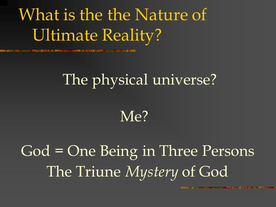 What is the the Nature of Ultimate Reality. God = One Being in Three Persons The physical universe.