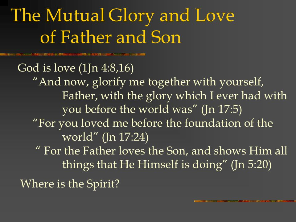 God is love (1Jn 4:8,16) And now, glorify me together with yourself, Father, with the glory which I ever had with you before the world was (Jn 17:5) For you loved me before the foundation of the world (Jn 17:24) For the Father loves the Son, and shows Him all things that He Himself is doing (Jn 5:20) The Mutual Glory and Love of Father and Son Where is the Spirit