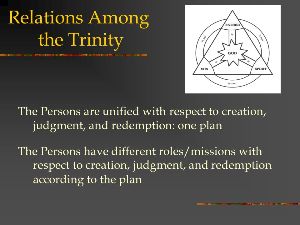 Relations Among the Trinity The Persons are unified with respect to creation, judgment, and redemption: one plan The Persons have different roles/missions with respect to creation, judgment, and redemption according to the plan