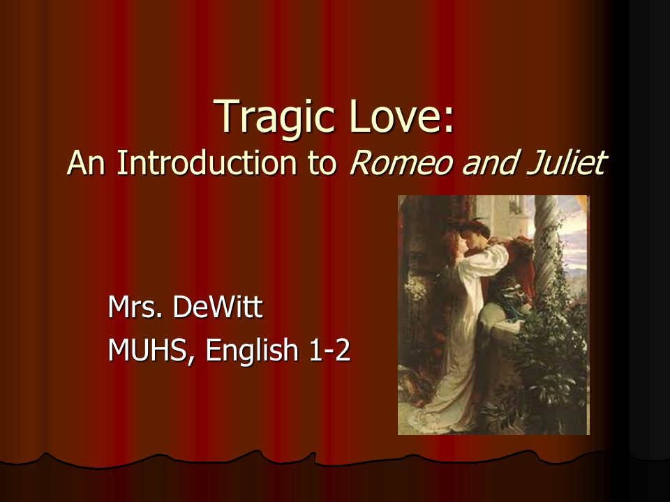 Tragic Love: An Introduction to Romeo and Juliet Mrs. DeWitt MUHS, English 1-2