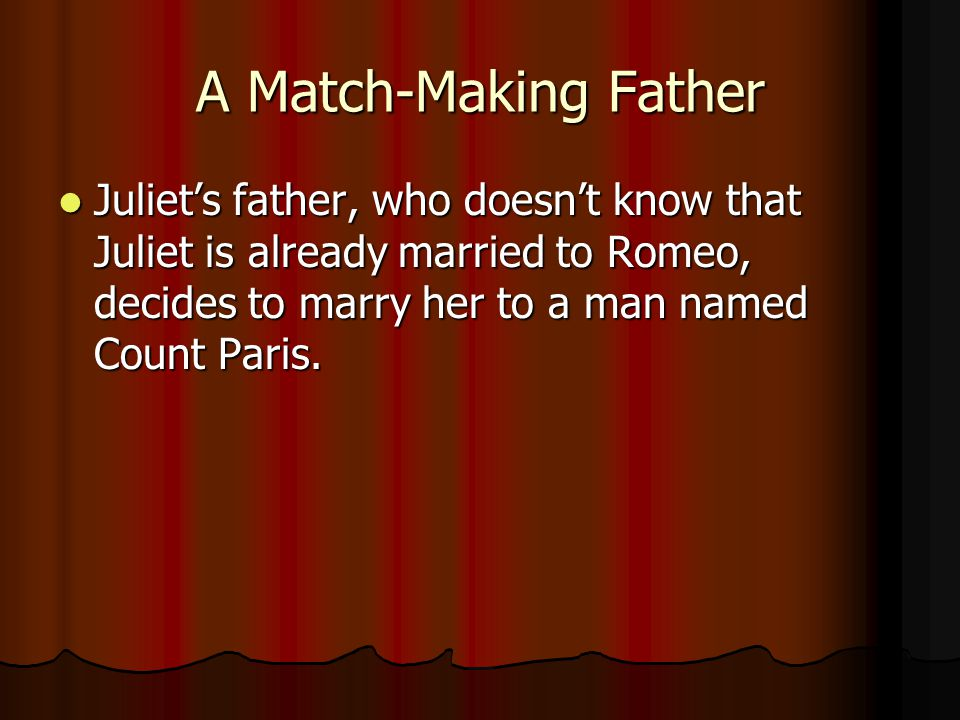 A Match-Making Father Juliets father, who doesnt know that Juliet is already married to Romeo, decides to marry her to a man named Count Paris. Juliet