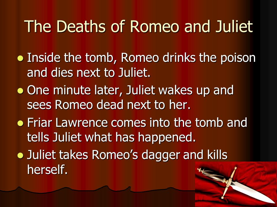 The Deaths of Romeo and Juliet Inside the tomb, Romeo drinks the poison and dies next to Juliet.