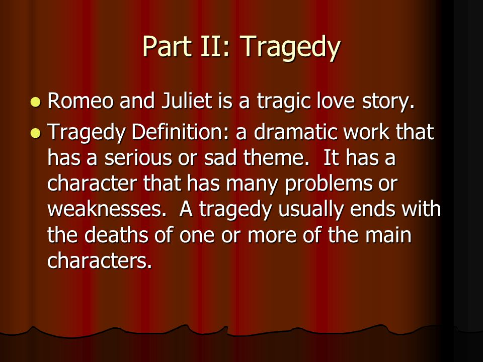 Part II: Tragedy Romeo and Juliet is a tragic love story. Romeo and Juliet is a tragic love story. Tragedy Definition: a dramatic work that has a seri
