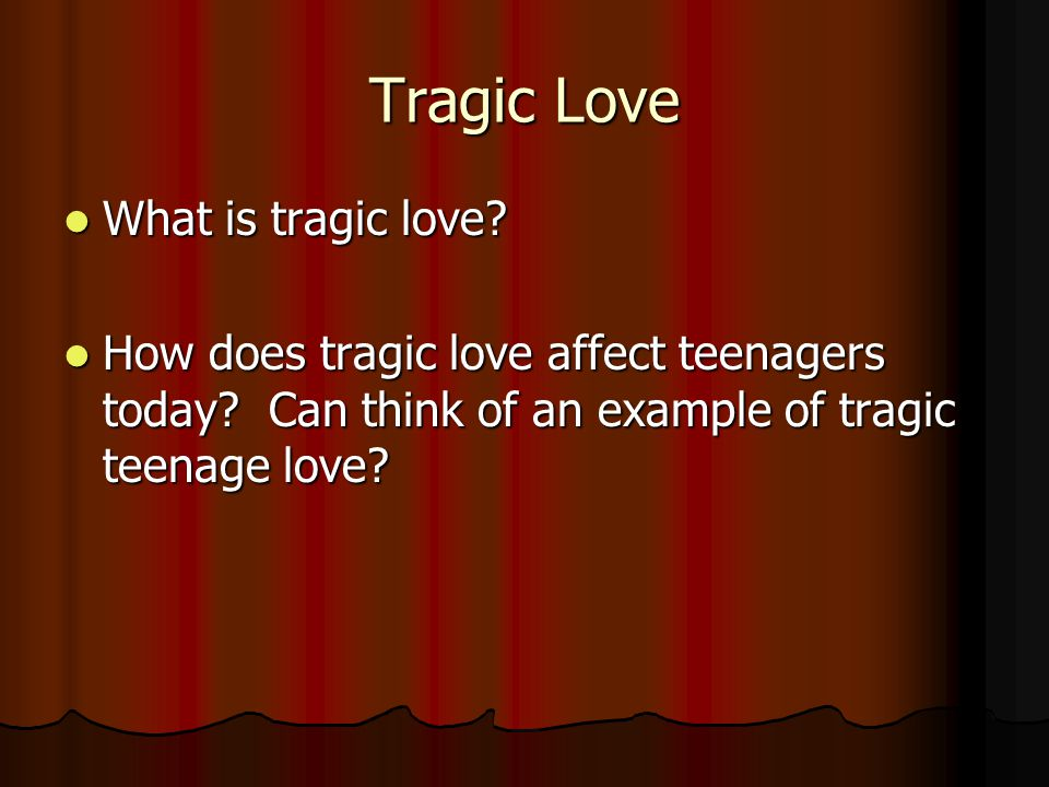 Tragic Love What is tragic love? What is tragic love? How does tragic love affect teenagers today? Can think of an example of tragic teenage love? How
