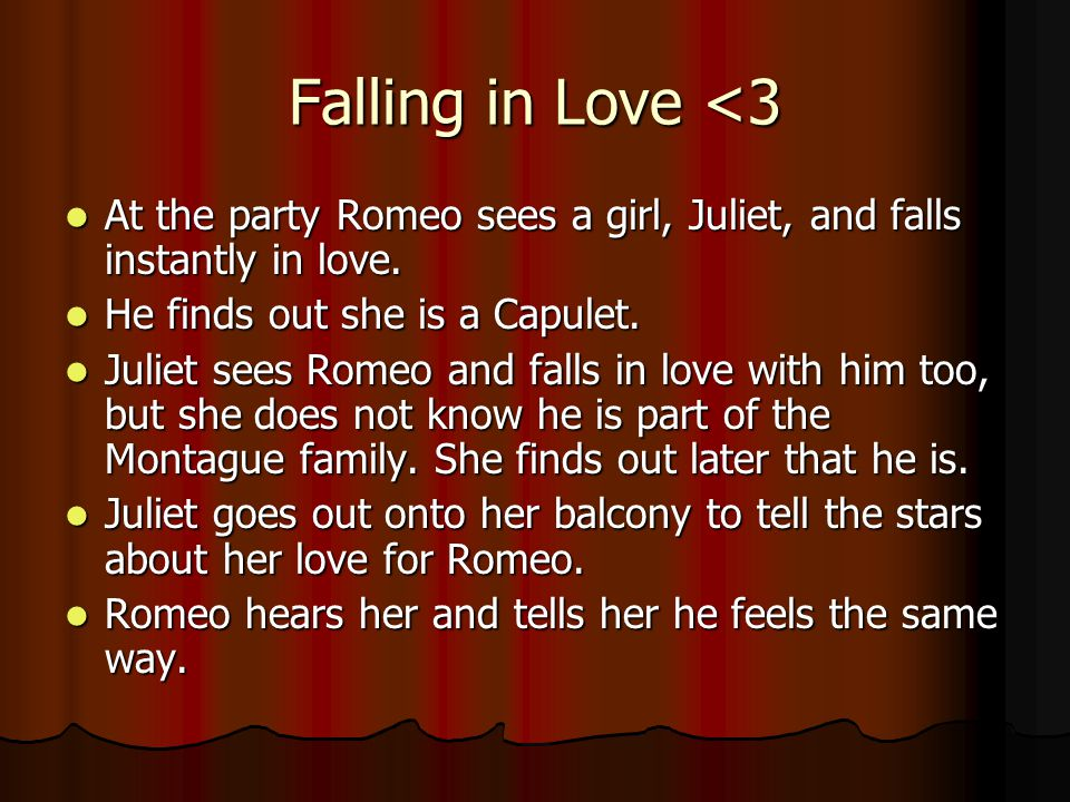 Falling in Love <3 At the party Romeo sees a girl, Juliet, and falls instantly in love.