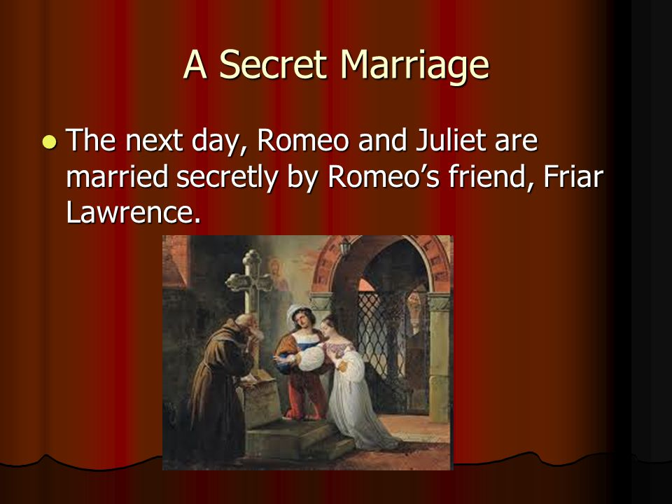 A Secret Marriage The next day, Romeo and Juliet are married secretly by Romeos friend, Friar Lawrence.