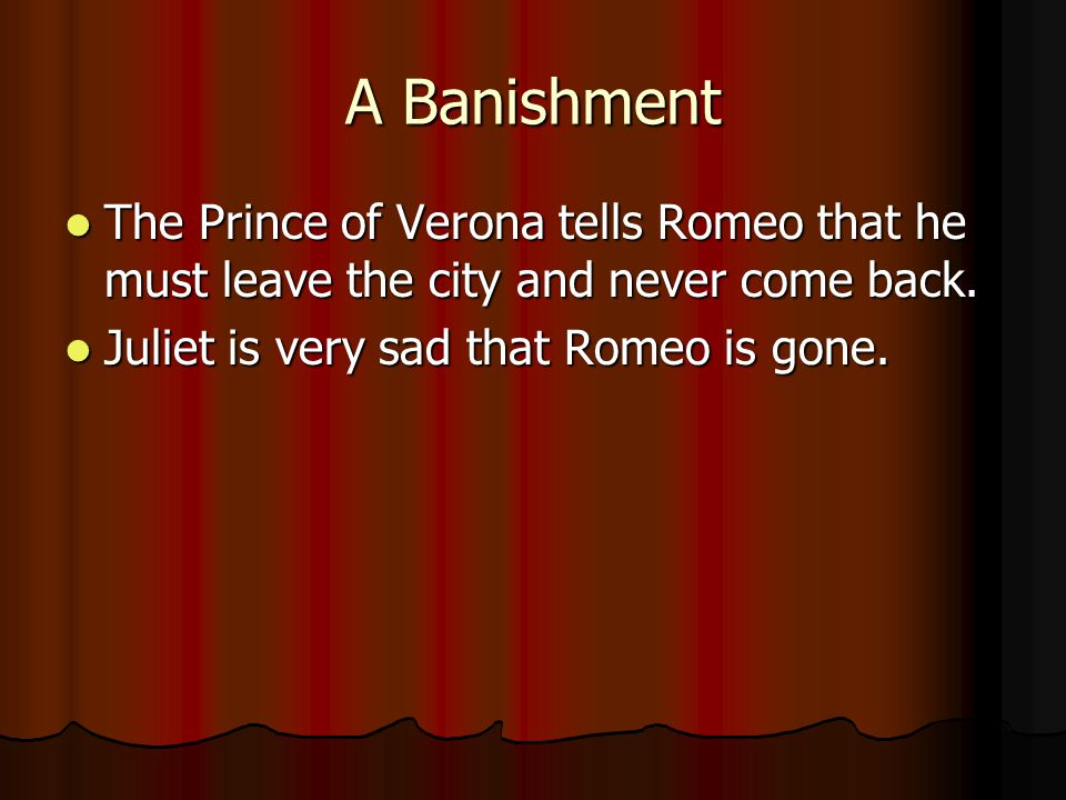 A Banishment The Prince of Verona tells Romeo that he must leave the city and never come back. The Prince of Verona tells Romeo that he must leave the