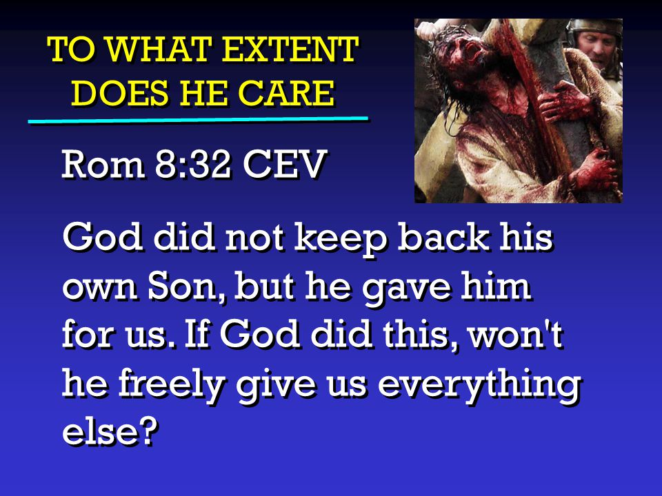 TO WHAT EXTENT DOES HE CARE Rom 8:32 CEV God did not keep back his own Son, but he gave him for us. If God did this, won't he freely give us everythin