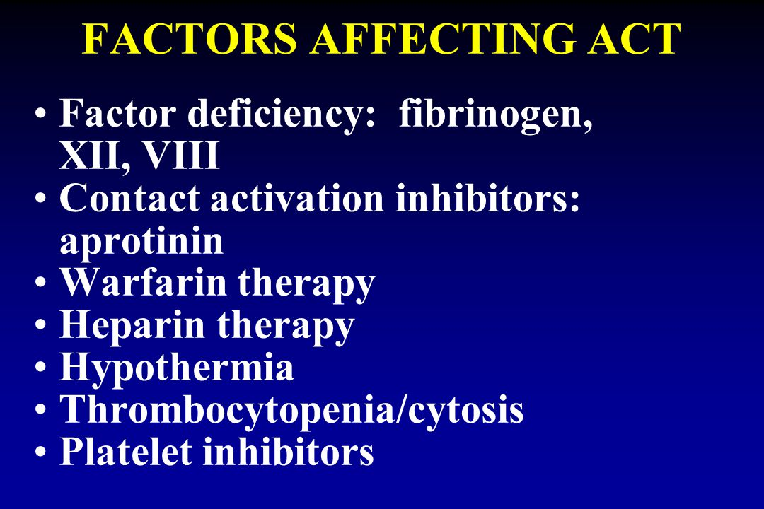 FACTORS AFFECTING ACT Factor deficiency: fibrinogen, XII, VIII Contact activation inhibitors: aprotinin Warfarin therapy Heparin therapy Hypothermia T