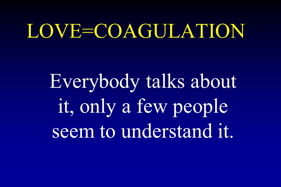 LOVE=COAGULATION Everybody talks about it, only a few people seem to understand it.