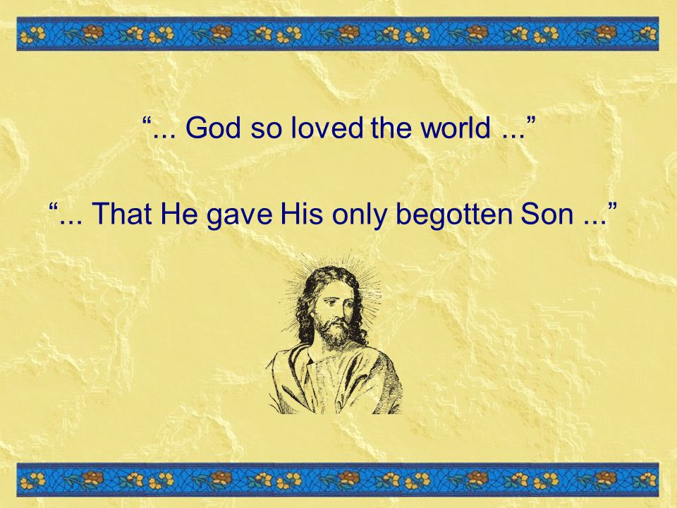 ... That He gave His only begotten Son...... God so loved the world...