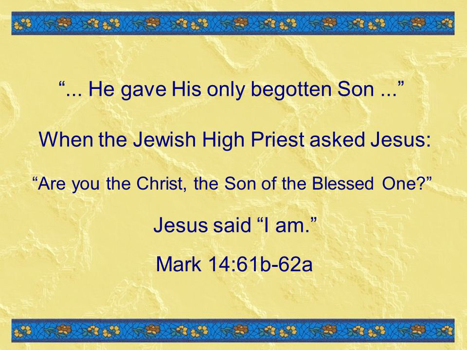 When the Jewish High Priest asked Jesus: Are you the Christ, the Son of the Blessed One.
