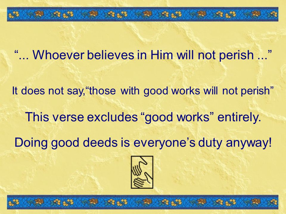 It does not say,those with good works will not perish This verse excludes good works entirely.