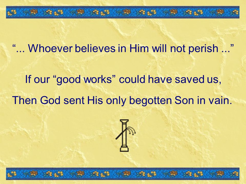 If our good works could have saved us, Then God sent His only begotten Son in vain....