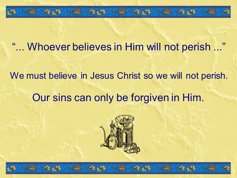 We must believe in Jesus Christ so we will not perish.