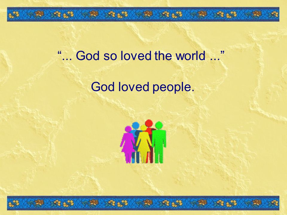 God loved people.... God so loved the world...
