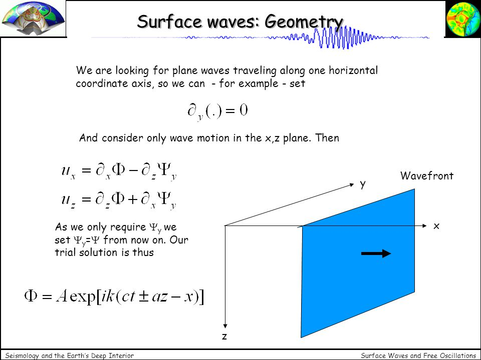 Surface Waves and Free Oscillations Seismology and the Earths Deep Interior Surface waves: Disperion relation With this trial solution we obtain for example coefficients a for which travelling solutions exist Together we obtain In order for a plane wave of that form to decay with depth a has to be imaginary, in other words So that