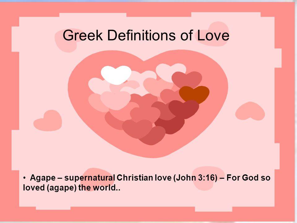 Greek Definitions of Love Agape – supernatural Christian love (John 3:16) – For God so loved (agape) the world..