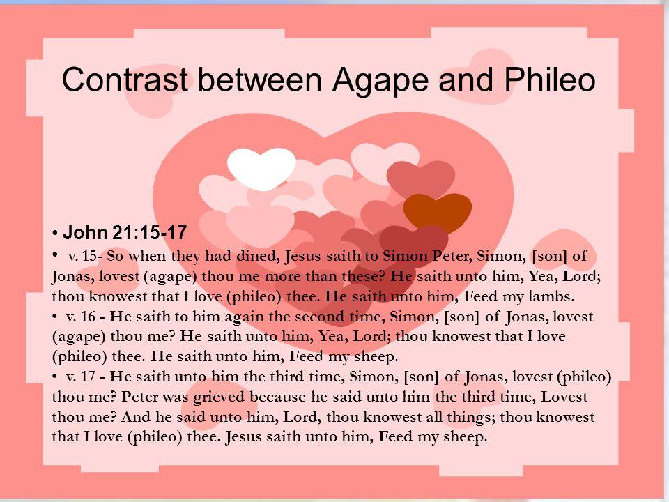 Contrast between Agape and Phileo John 21:15-17 v. 15- So when they had dined, Jesus saith to Simon Peter, Simon, [son] of Jonas, lovest (agape) thou