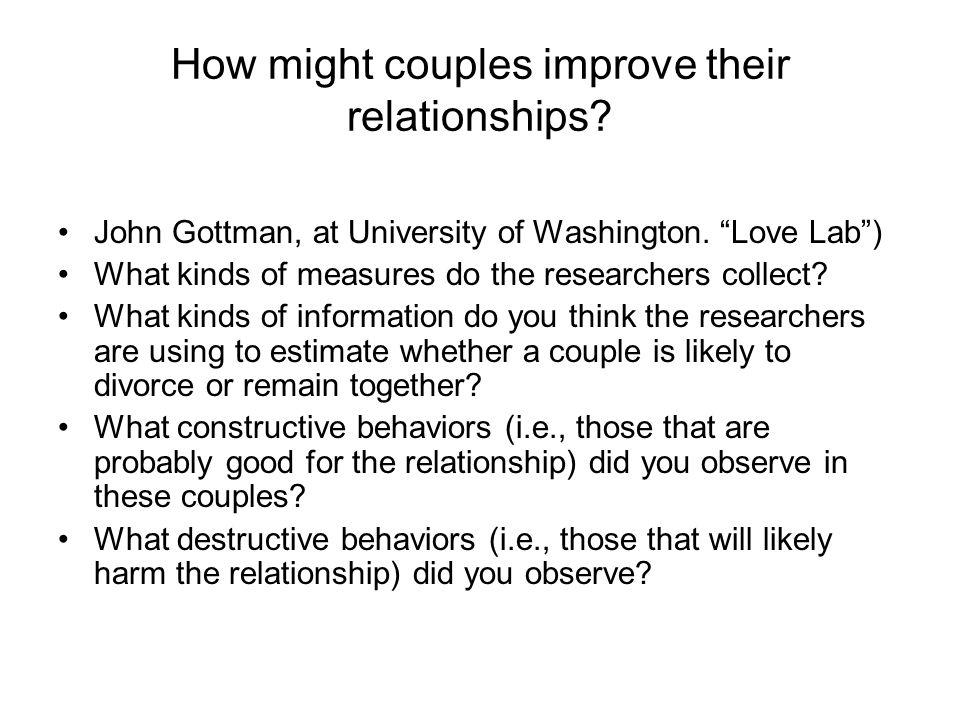 How might couples improve their relationships? John Gottman, at University of Washington. Love Lab) What kinds of measures do the researchers collect?