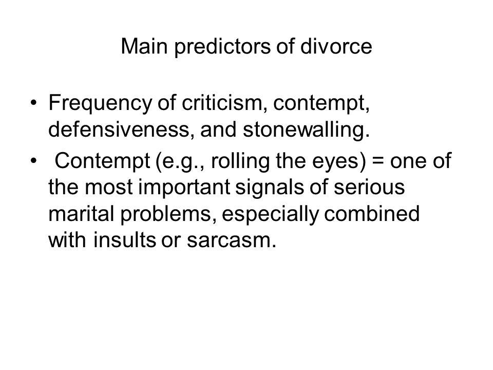 Main predictors of divorce Frequency of criticism, contempt, defensiveness, and stonewalling. Contempt (e.g., rolling the eyes) = one of the most impo