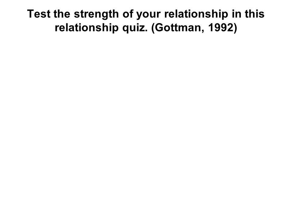 Test the strength of your relationship in this relationship quiz. (Gottman, 1992)