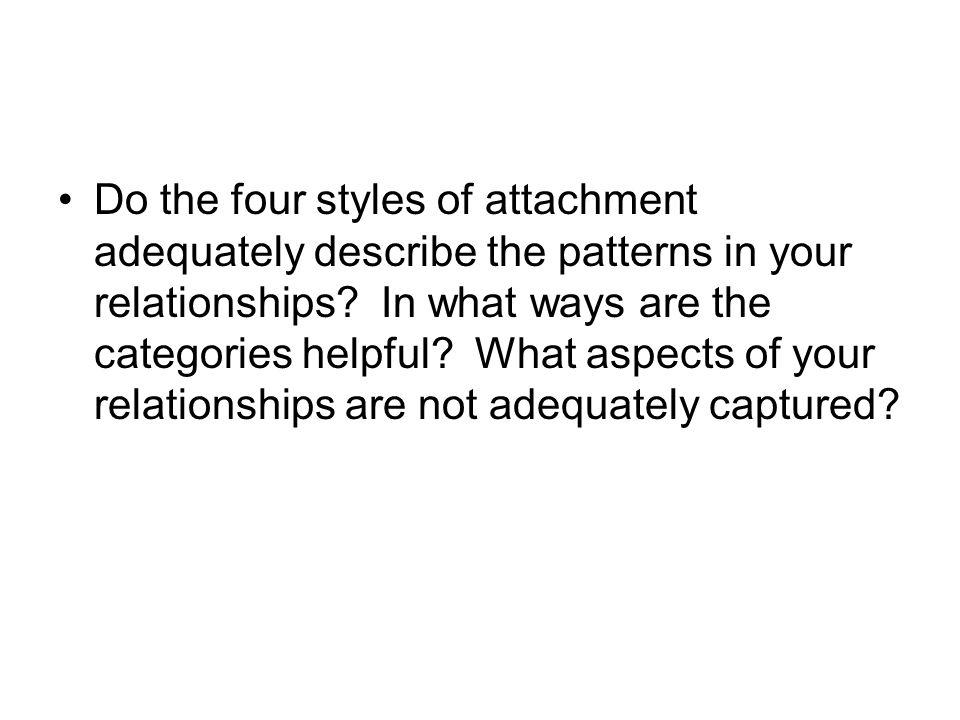 Do the four styles of attachment adequately describe the patterns in your relationships? In what ways are the categories helpful? What aspects of your