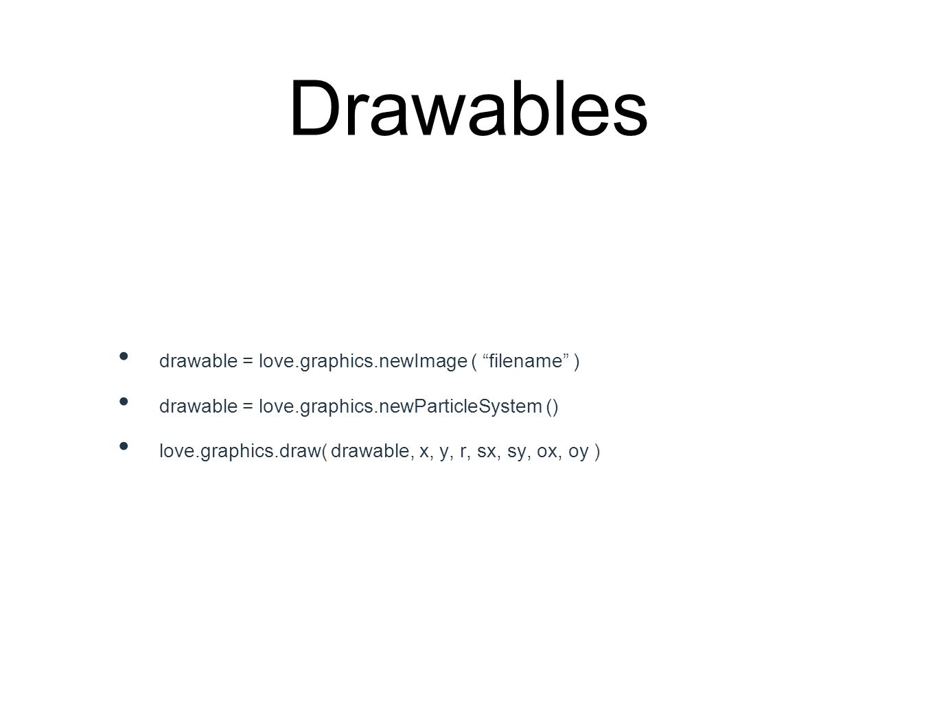 Drawables drawable = love.graphics.newImage ( filename ) drawable = love.graphics.newParticleSystem () love.graphics.draw( drawable, x, y, r, sx, sy, ox, oy )