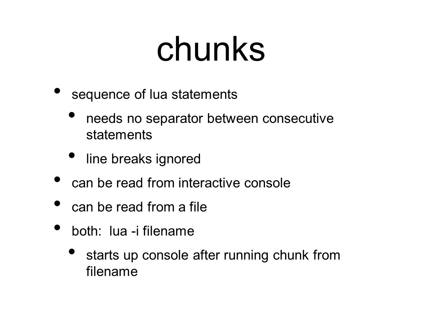 chunks sequence of lua statements needs no separator between consecutive statements line breaks ignored can be read from interactive console can be read from a file both: lua -i filename starts up console after running chunk from filename