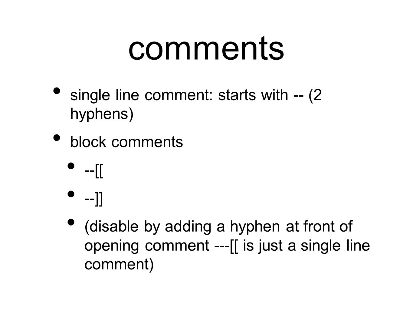comments single line comment: starts with -- (2 hyphens) block comments --[[ --]] (disable by adding a hyphen at front of opening comment ---[[ is just a single line comment)