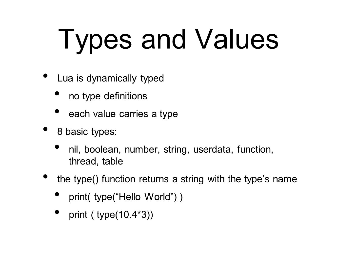 Types and Values Lua is dynamically typed no type definitions each value carries a type 8 basic types: nil, boolean, number, string, userdata, function, thread, table the type() function returns a string with the types name print( type(Hello World) ) print ( type(10.4*3))