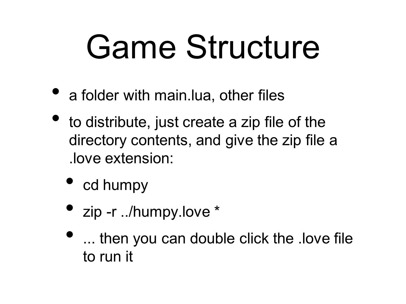 Game Structure a folder with main.lua, other files to distribute, just create a zip file of the directory contents, and give the zip file a.love extension: cd humpy zip -r../humpy.love *...