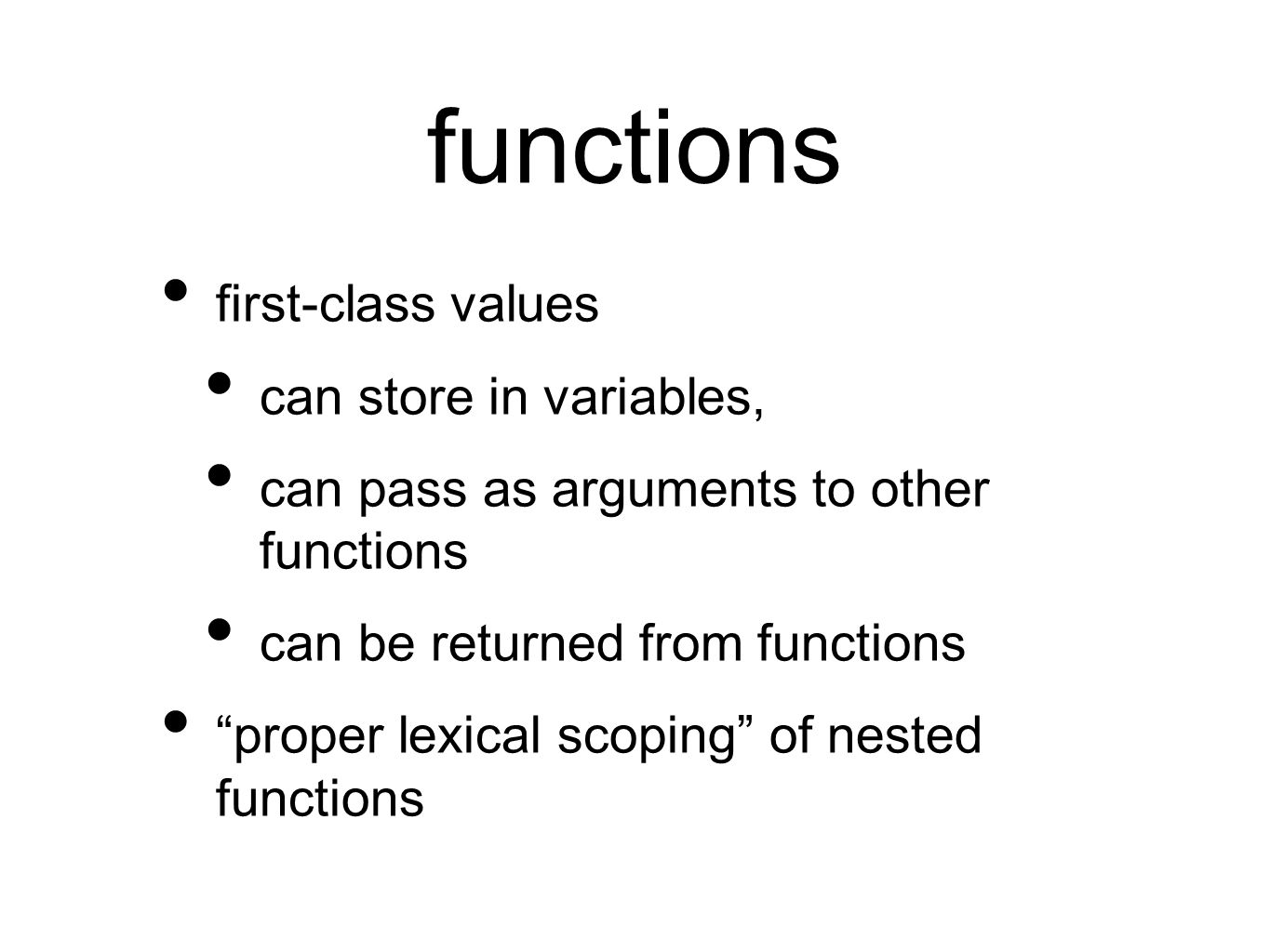 functions first-class values can store in variables, can pass as arguments to other functions can be returned from functions proper lexical scoping of nested functions