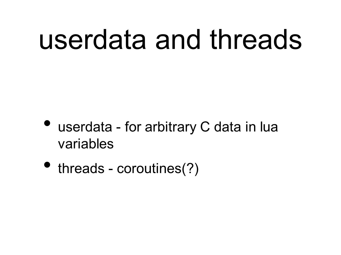 userdata and threads userdata - for arbitrary C data in lua variables threads - coroutines(?)