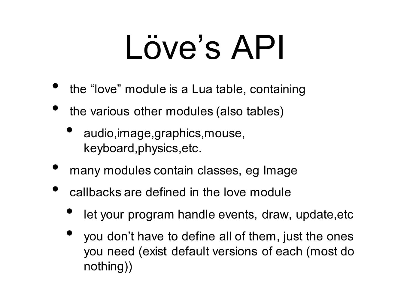 Löves API the love module is a Lua table, containing the various other modules (also tables) audio,image,graphics,mouse, keyboard,physics,etc.