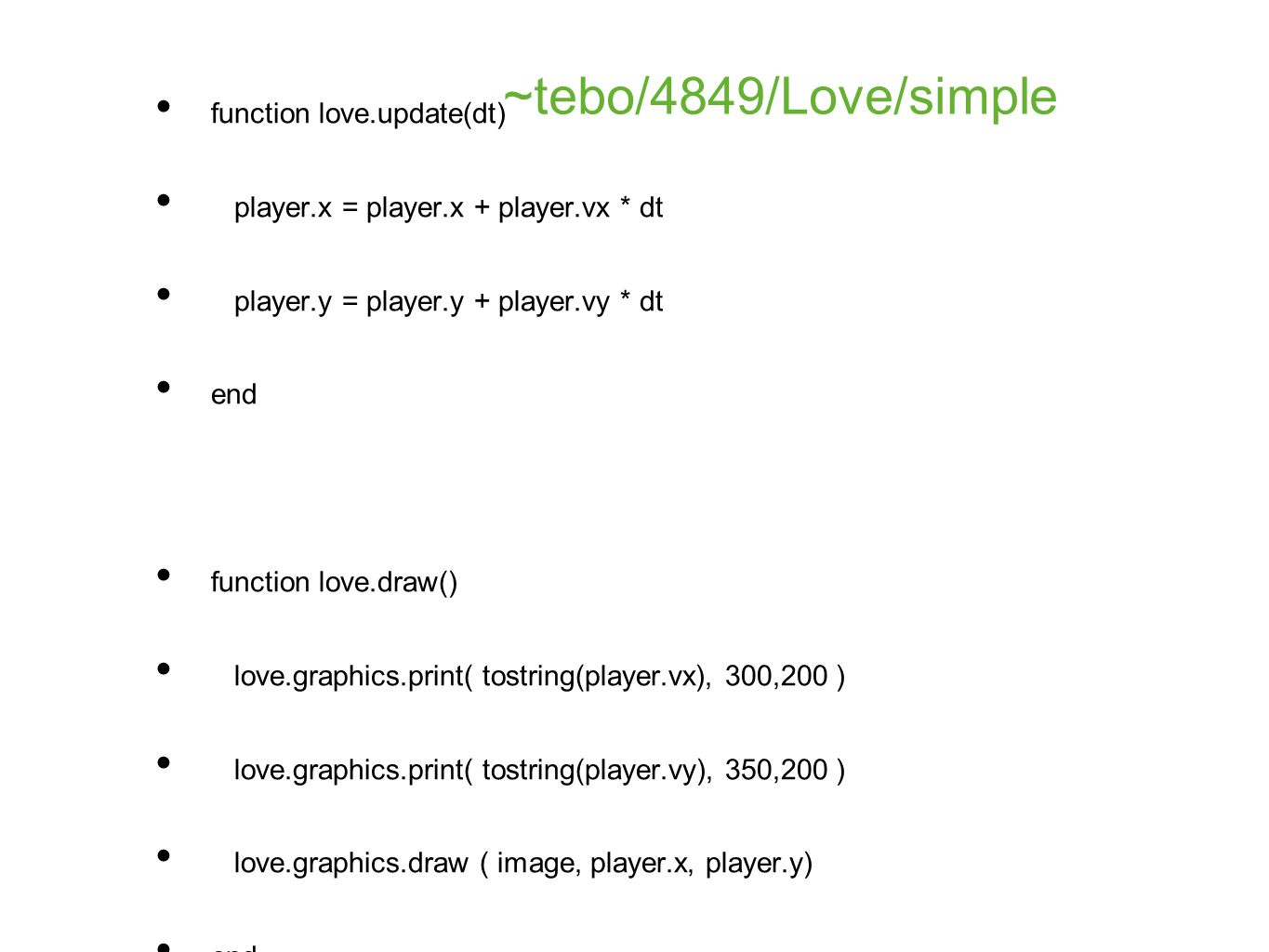 function love.load() player={} player.vx = 10 player.vy = -30 player.x = 320 player.y = 240 image = love.graphics.newImage( masonic-eye.jpg ) end function love.update(dt) player.x = player.x + player.vx * dt player.y = player.y + player.vy * dt end function love.draw() love.graphics.print( tostring(player.vx), 300,200 ) love.graphics.print( tostring(player.vy), 350,200 ) love.graphics.draw ( image, player.x, player.y) end function love.mousepressed ( x,y, button ) if button == l then player.x = x player.y = y end ~tebo/4849/Love/simple