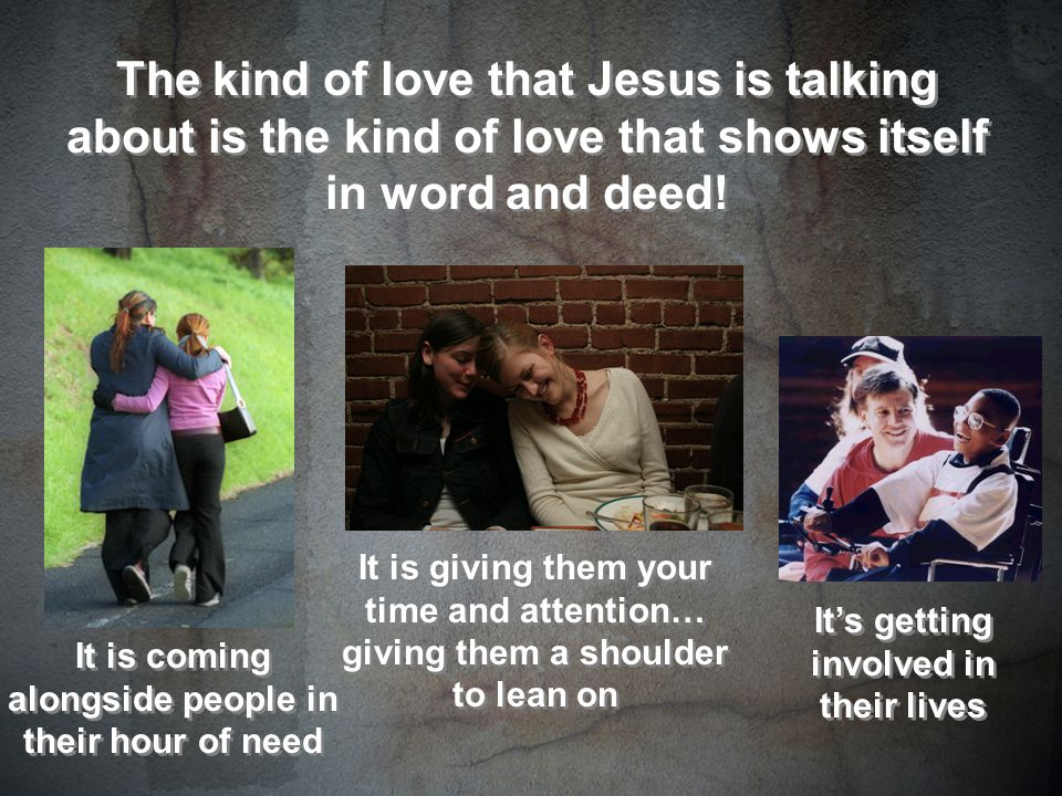 The kind of love that Jesus is talking about is the kind of love that shows itself in word and deed.