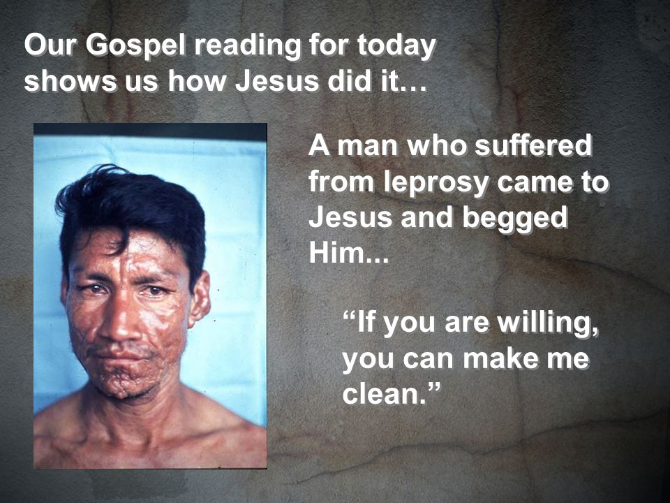Our Gospel reading for today shows us how Jesus did it… A man who suffered from leprosy came to Jesus and begged Him...