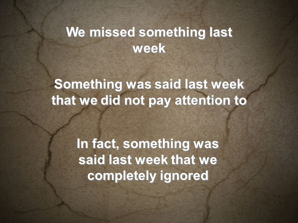 We missed something last week Something was said last week that we did not pay attention to In fact, something was said last week that we completely ignored