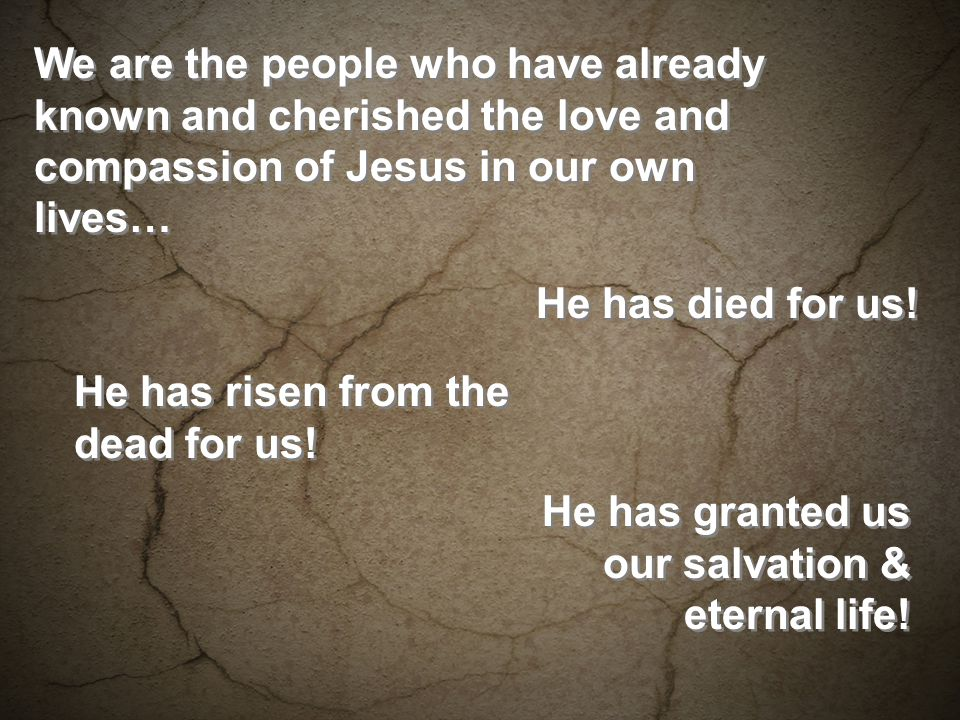We are the people who have already known and cherished the love and compassion of Jesus in our own lives… He has died for us.