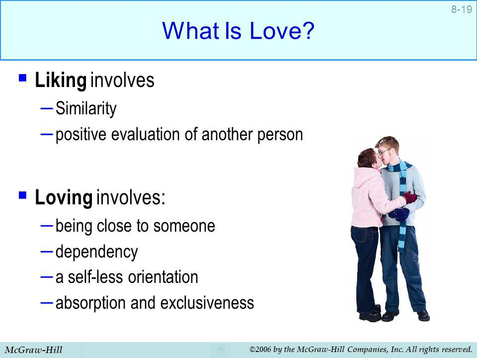 McGraw-Hill ©2006 by the McGraw-Hill Companies, Inc. All rights reserved. 8-19 What Is Love? Liking involves – Similarity – positive evaluation of ano