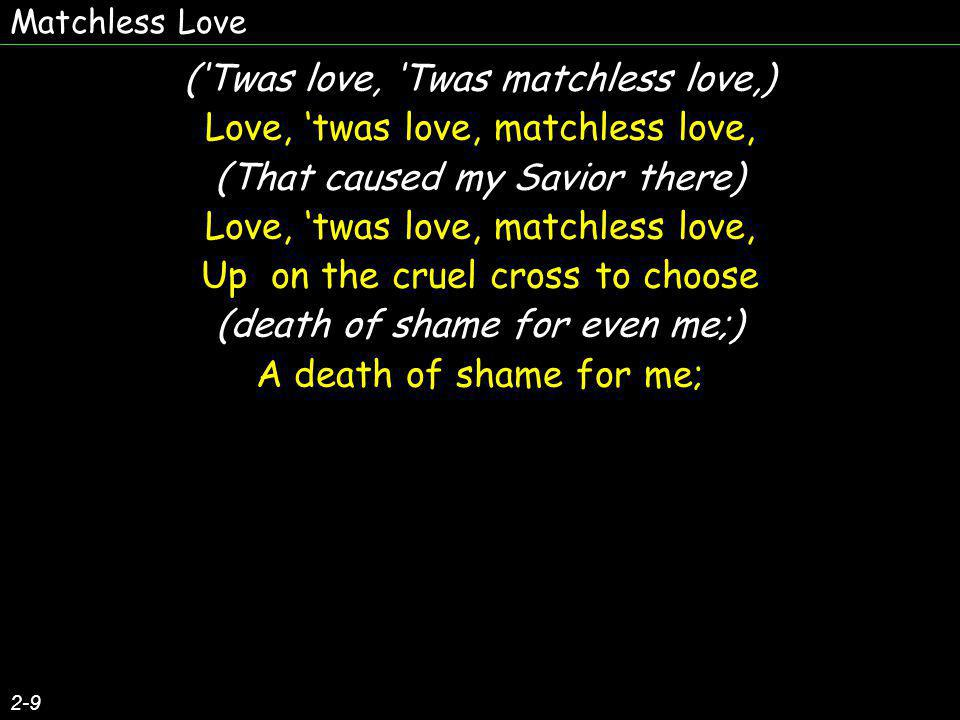 Matchless Love 3-9 (How can I eer repay) Love, twas love, match less love, (The debt of love I owe,) Love, twas love, love I owe, For His salvation full and free, (wonderful love, matchless love?) Givn thru love, love, matchless love.