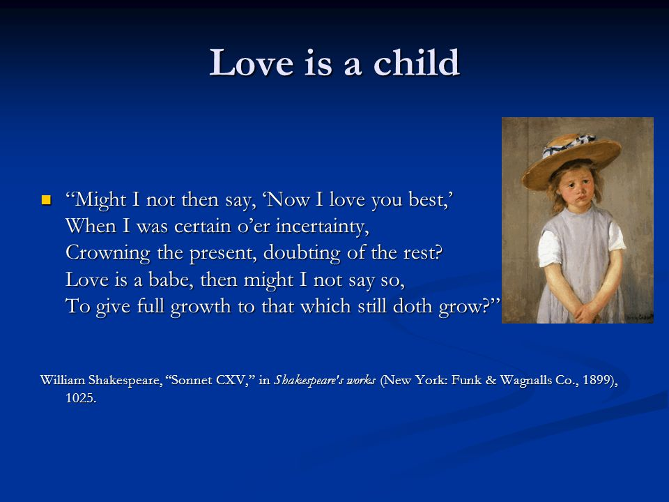 Love is a child Might I not then say, Now I love you best, When I was certain oer incertainty, Crowning the present, doubting of the rest.